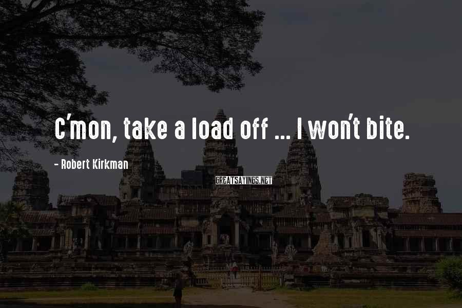 Robert Kirkman Sayings: C'mon, take a load off ... I won't bite.