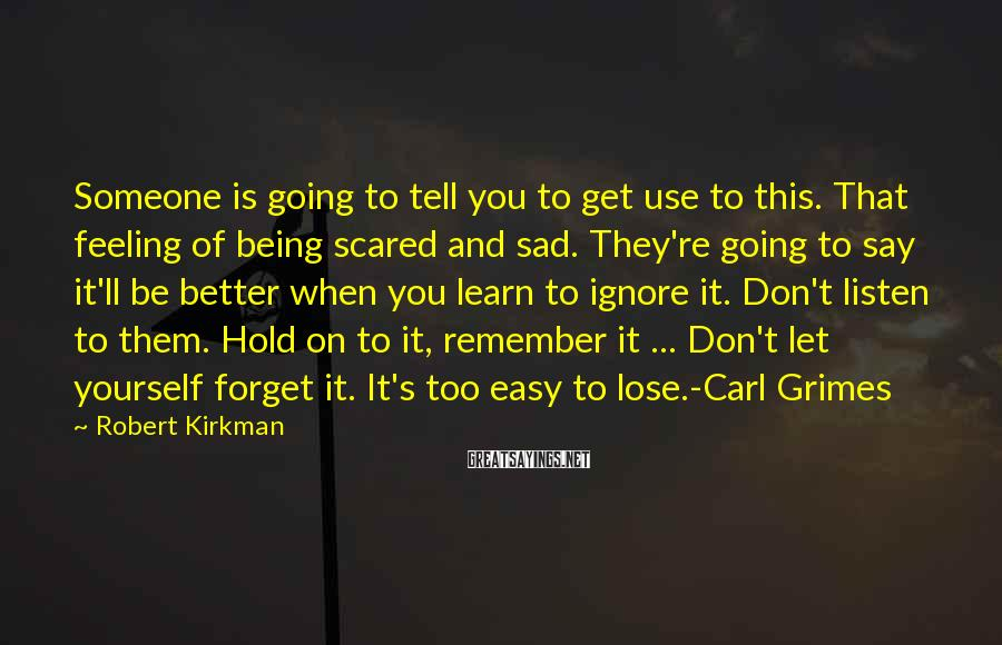 Robert Kirkman Sayings: Someone is going to tell you to get use to this. That feeling of being