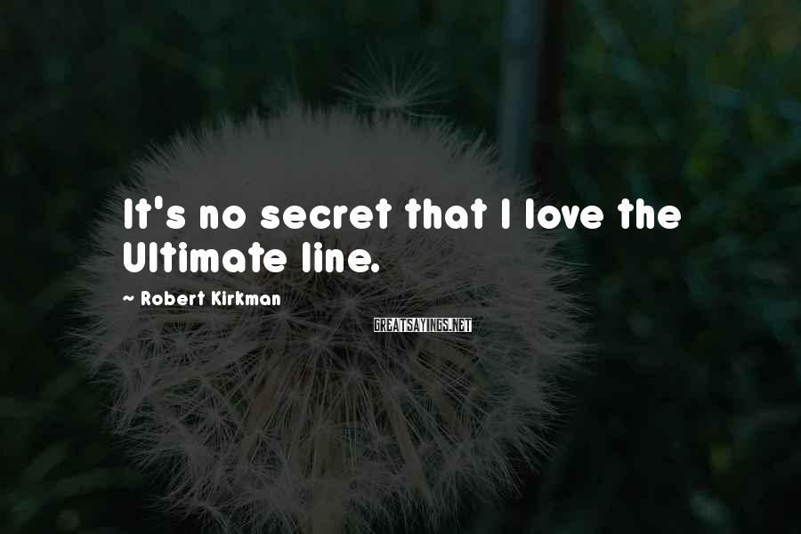 Robert Kirkman Sayings: It's no secret that I love the Ultimate line.