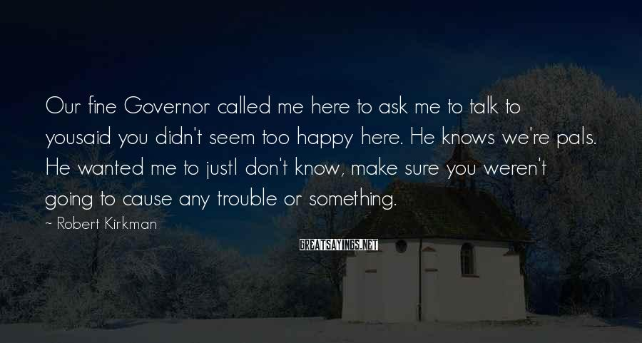 Robert Kirkman Sayings: Our fine Governor called me here to ask me to talk to yousaid you didn't