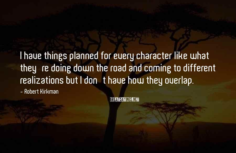 Robert Kirkman Sayings: I have things planned for every character like what they're doing down the road and