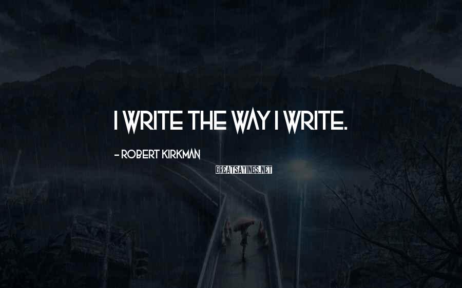 Robert Kirkman Sayings: I write the way I write.