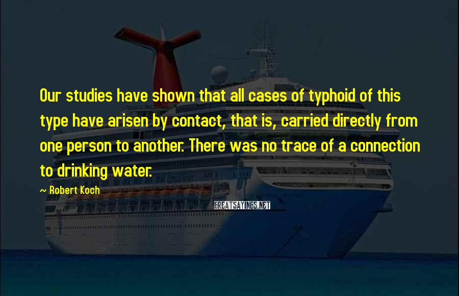 Robert Koch Sayings: Our studies have shown that all cases of typhoid of this type have arisen by