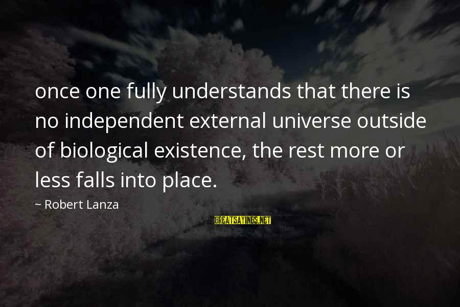 Robert Lanza Sayings By Robert Lanza: once one fully understands that there is no independent external universe outside of biological existence,