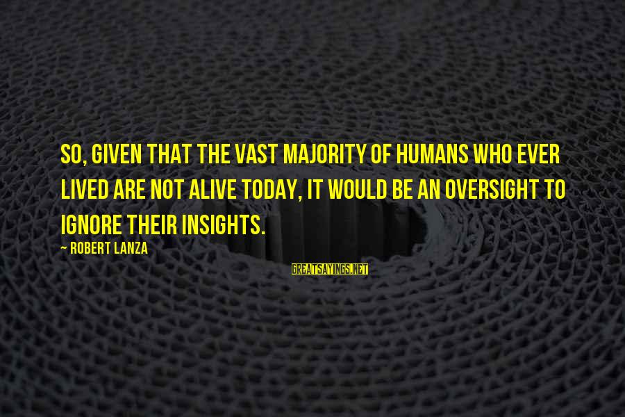 Robert Lanza Sayings By Robert Lanza: So, given that the vast majority of humans who ever lived are not alive today,