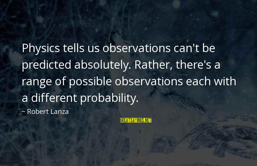 Robert Lanza Sayings By Robert Lanza: Physics tells us observations can't be predicted absolutely. Rather, there's a range of possible observations
