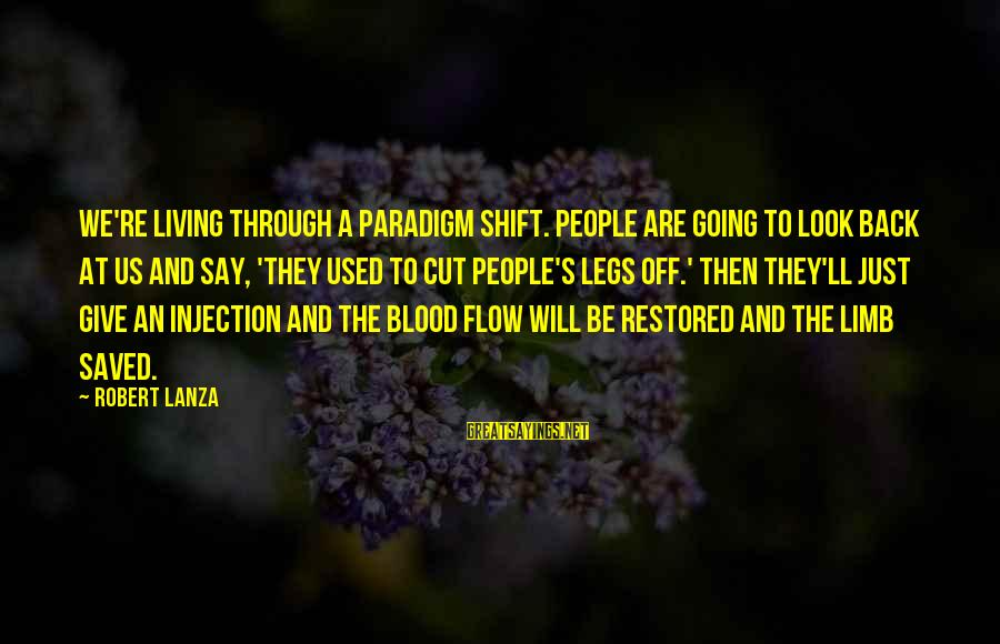 Robert Lanza Sayings By Robert Lanza: We're living through a paradigm shift. People are going to look back at us and