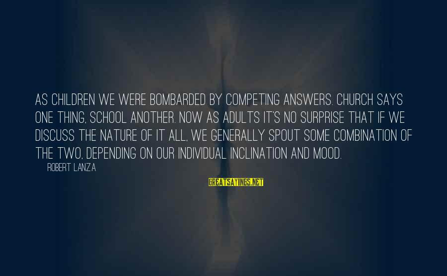 Robert Lanza Sayings By Robert Lanza: As children we were bombarded by competing answers. Church says one thing, school another. Now
