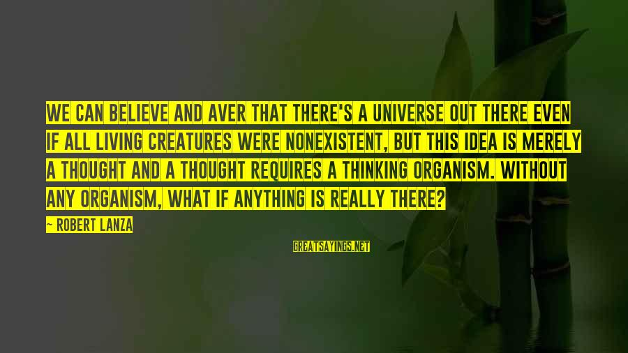 Robert Lanza Sayings By Robert Lanza: We can believe and aver that there's a universe out there even if all living