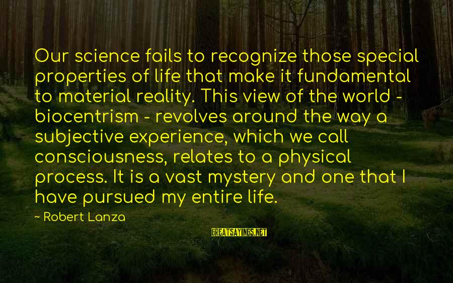 Robert Lanza Sayings By Robert Lanza: Our science fails to recognize those special properties of life that make it fundamental to