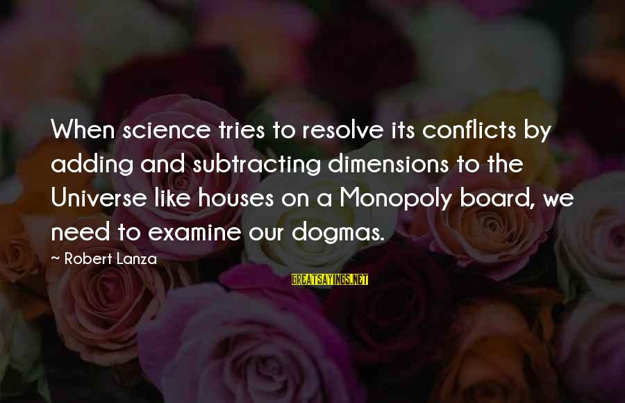 Robert Lanza Sayings By Robert Lanza: When science tries to resolve its conflicts by adding and subtracting dimensions to the Universe
