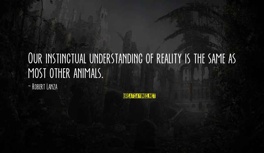Robert Lanza Sayings By Robert Lanza: Our instinctual understanding of reality is the same as most other animals.