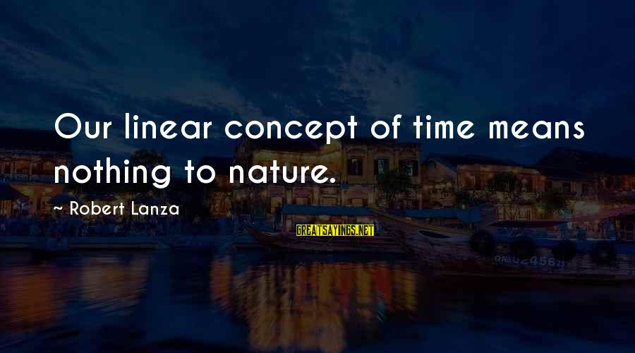 Robert Lanza Sayings By Robert Lanza: Our linear concept of time means nothing to nature.