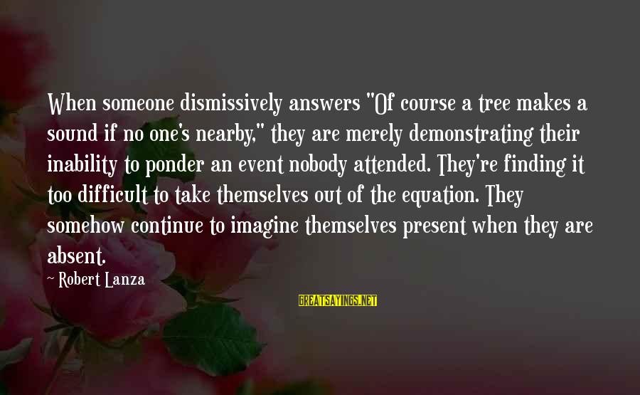 """Robert Lanza Sayings By Robert Lanza: When someone dismissively answers """"Of course a tree makes a sound if no one's nearby,"""""""