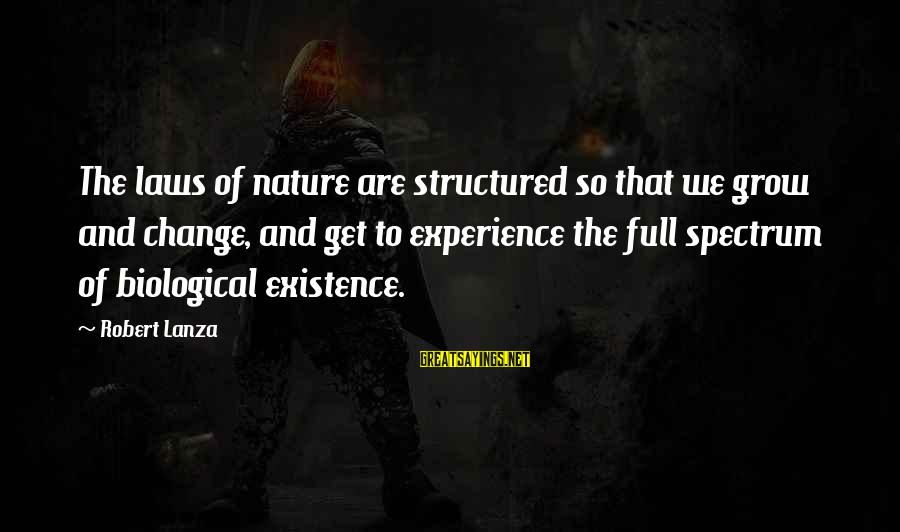 Robert Lanza Sayings By Robert Lanza: The laws of nature are structured so that we grow and change, and get to