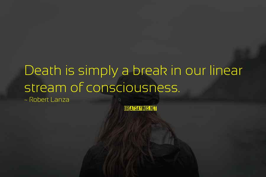 Robert Lanza Sayings By Robert Lanza: Death is simply a break in our linear stream of consciousness.