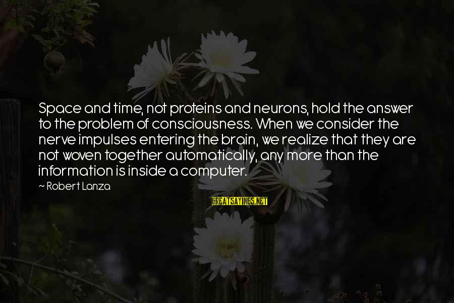 Robert Lanza Sayings By Robert Lanza: Space and time, not proteins and neurons, hold the answer to the problem of consciousness.