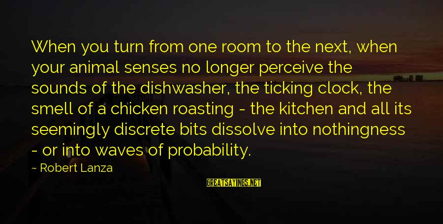 Robert Lanza Sayings By Robert Lanza: When you turn from one room to the next, when your animal senses no longer
