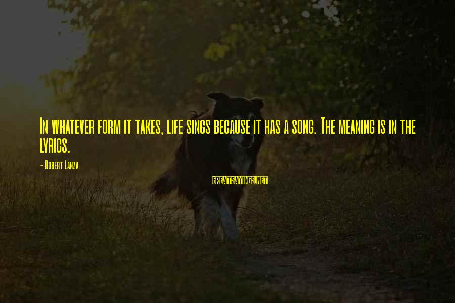 Robert Lanza Sayings By Robert Lanza: In whatever form it takes, life sings because it has a song. The meaning is