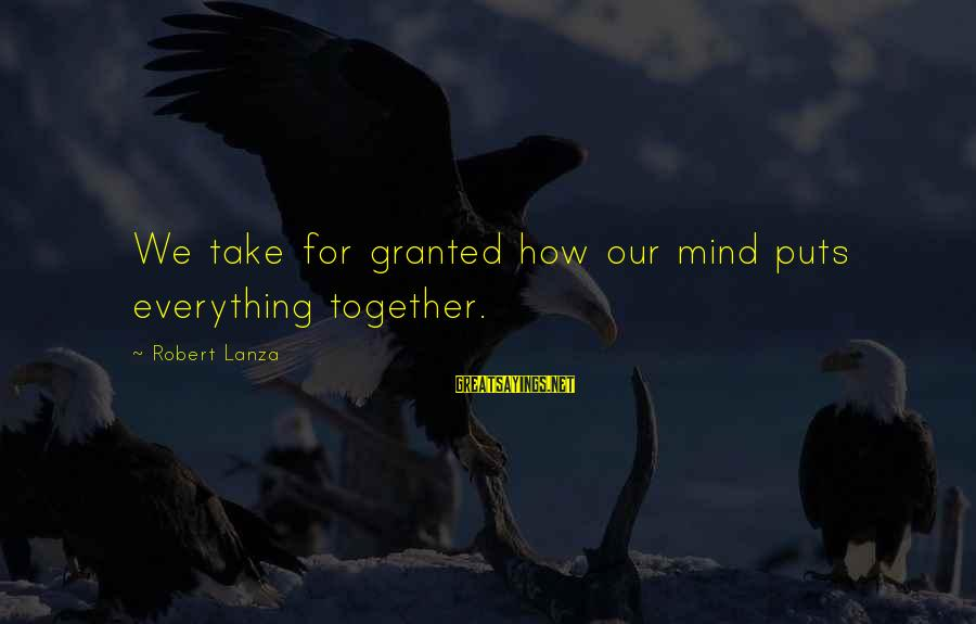 Robert Lanza Sayings By Robert Lanza: We take for granted how our mind puts everything together.
