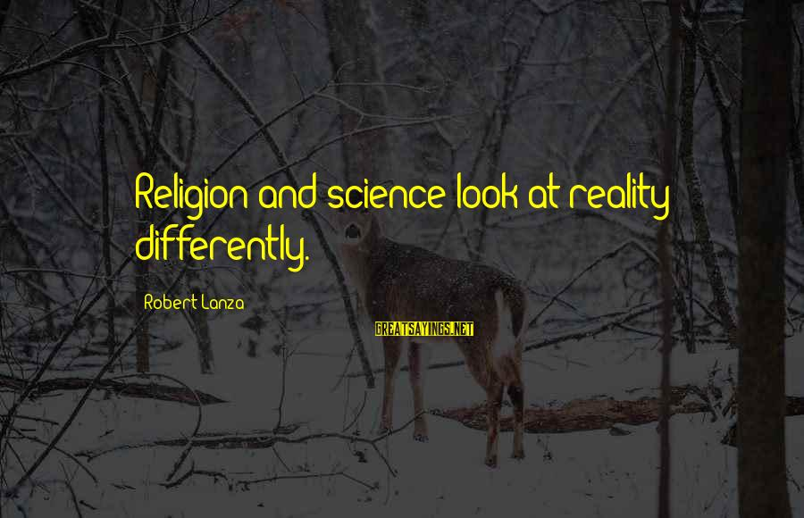 Robert Lanza Sayings By Robert Lanza: Religion and science look at reality differently.