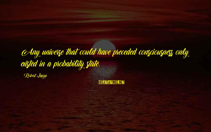 Robert Lanza Sayings By Robert Lanza: Any universe that could have preceded consciousness only existed in a probability state.