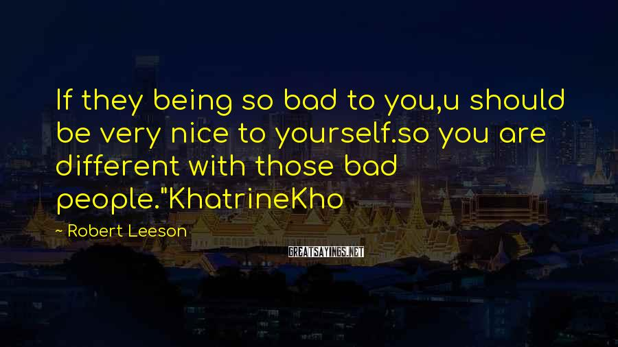Robert Leeson Sayings: If they being so bad to you,u should be very nice to yourself.so you are