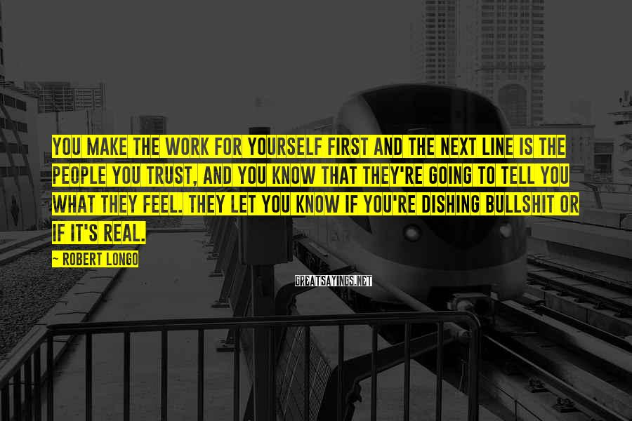 Robert Longo Sayings: You make the work for yourself first and the next line is the people you