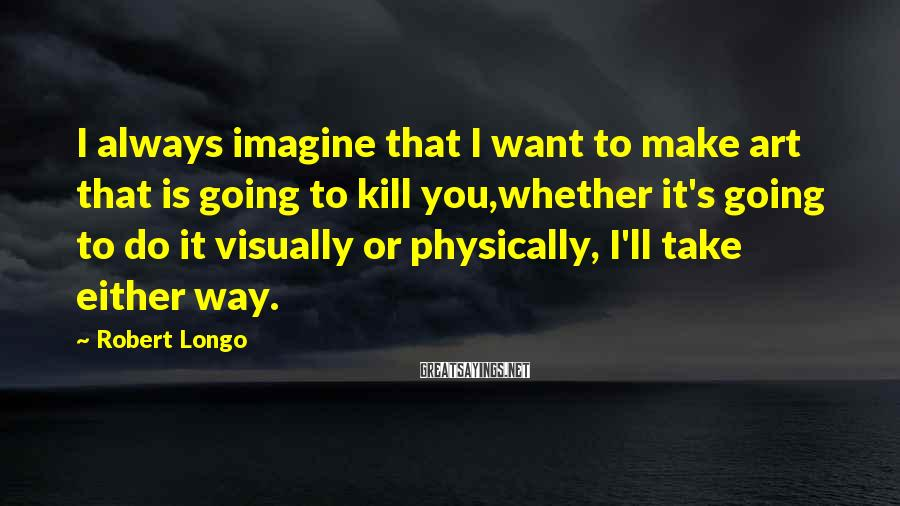 Robert Longo Sayings: I always imagine that I want to make art that is going to kill you,whether