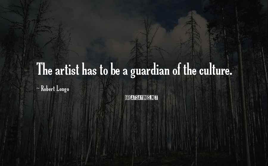 Robert Longo Sayings: The artist has to be a guardian of the culture.