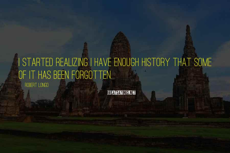 Robert Longo Sayings: I started realizing I have enough history that some of it has been forgotten.
