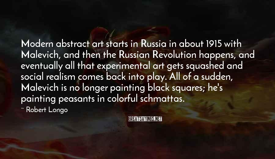 Robert Longo Sayings: Modern abstract art starts in Russia in about 1915 with Malevich, and then the Russian
