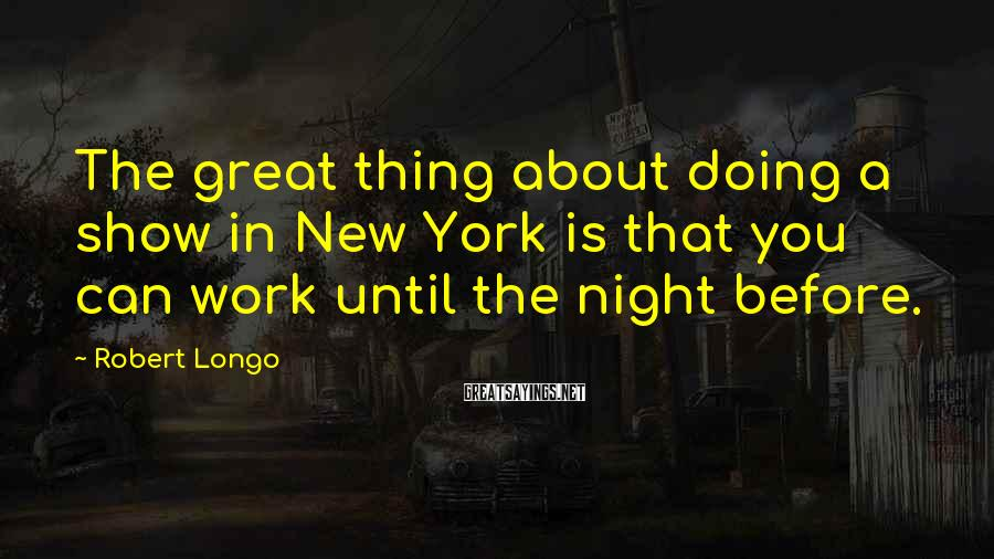 Robert Longo Sayings: The great thing about doing a show in New York is that you can work