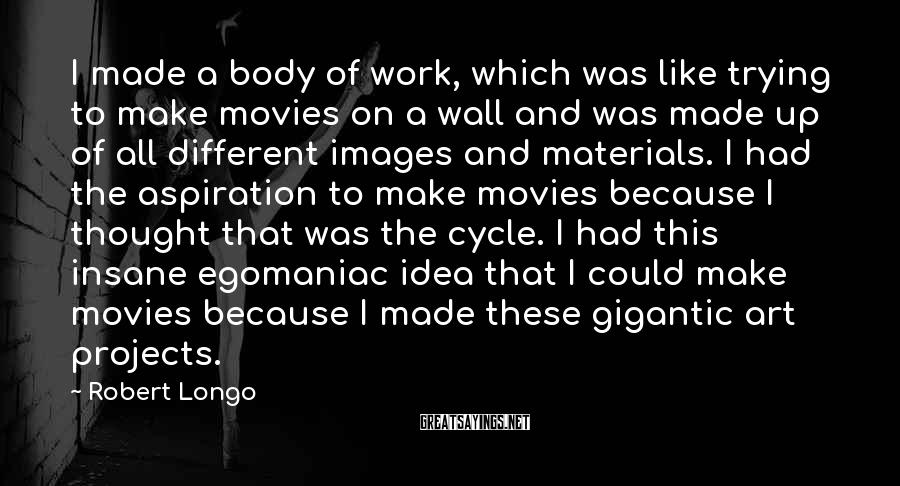 Robert Longo Sayings: I made a body of work, which was like trying to make movies on a