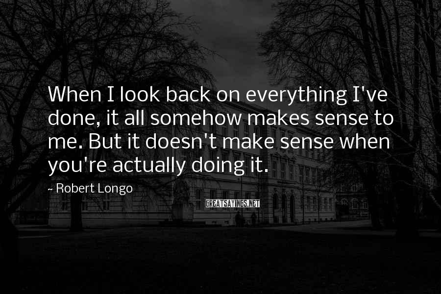 Robert Longo Sayings: When I look back on everything I've done, it all somehow makes sense to me.