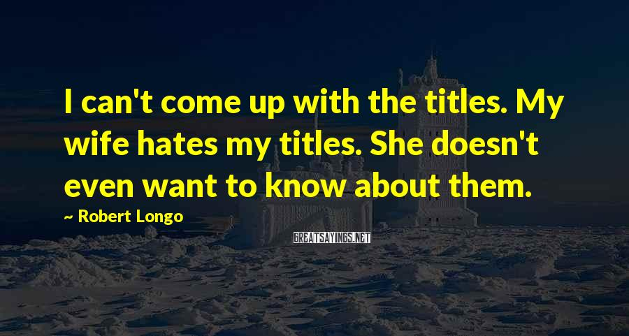 Robert Longo Sayings: I can't come up with the titles. My wife hates my titles. She doesn't even