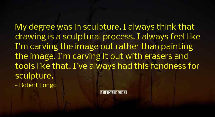 Robert Longo Sayings: My degree was in sculpture. I always think that drawing is a sculptural process. I