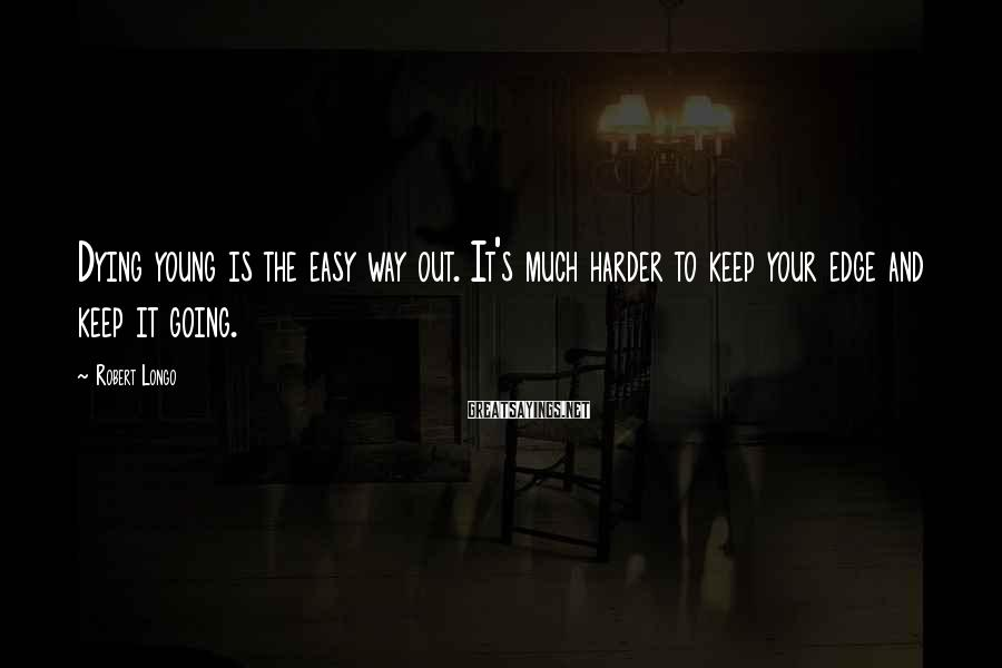 Robert Longo Sayings: Dying young is the easy way out. It's much harder to keep your edge and