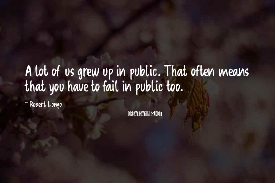 Robert Longo Sayings: A lot of us grew up in public. That often means that you have to