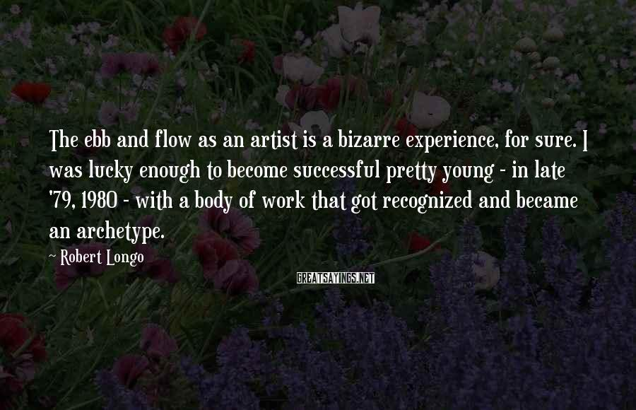Robert Longo Sayings: The ebb and flow as an artist is a bizarre experience, for sure. I was