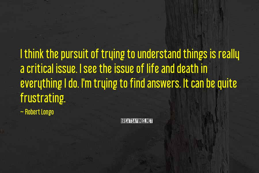 Robert Longo Sayings: I think the pursuit of trying to understand things is really a critical issue. I