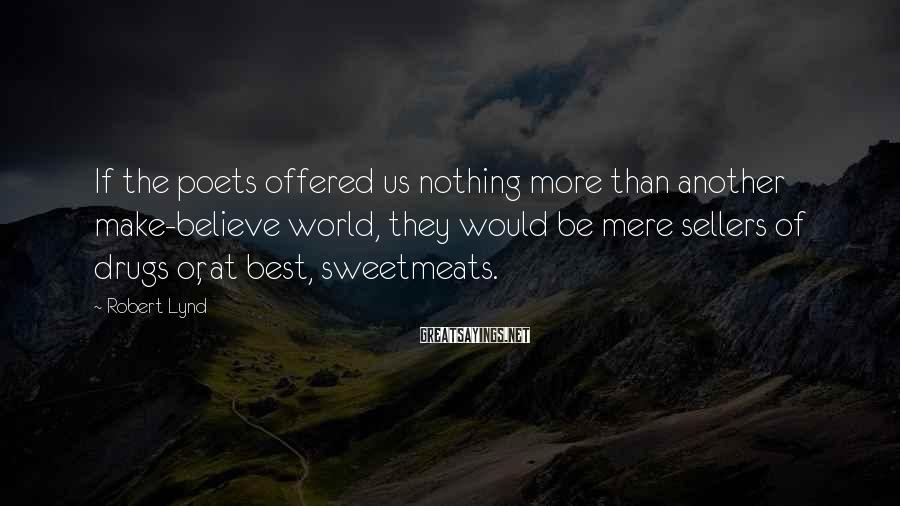Robert Lynd Sayings: If the poets offered us nothing more than another make-believe world, they would be mere