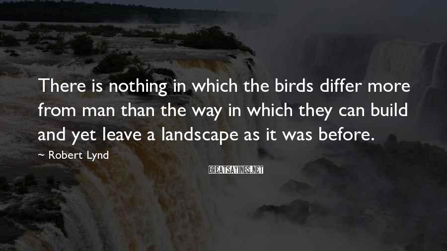 Robert Lynd Sayings: There is nothing in which the birds differ more from man than the way in