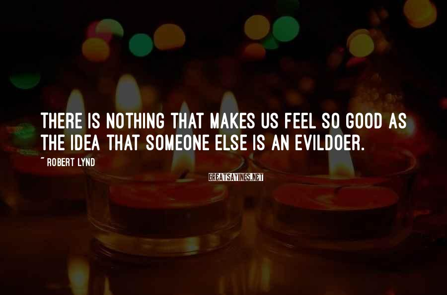 Robert Lynd Sayings: There is nothing that makes us feel so good as the idea that someone else