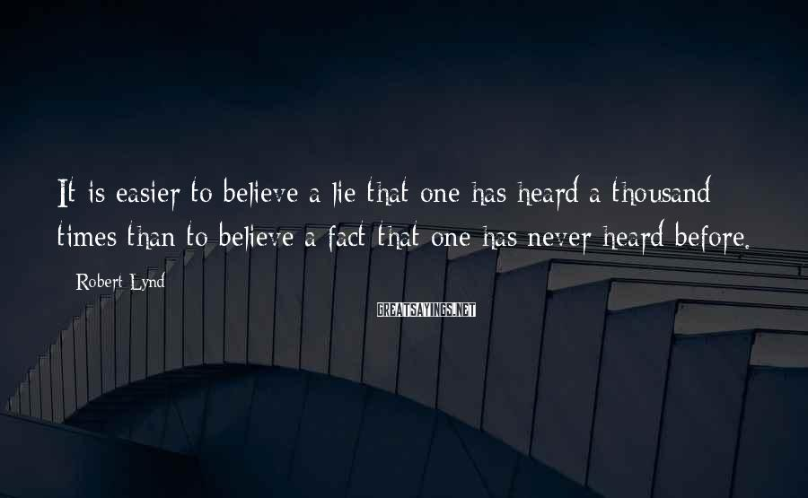 Robert Lynd Sayings: It is easier to believe a lie that one has heard a thousand times than