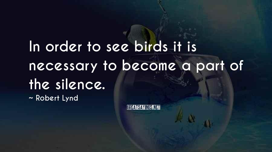 Robert Lynd Sayings: In order to see birds it is necessary to become a part of the silence.