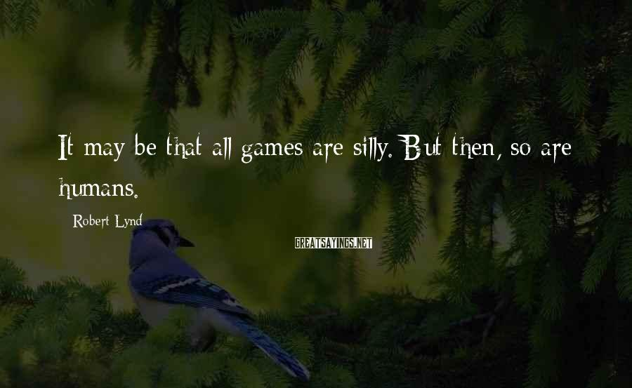 Robert Lynd Sayings: It may be that all games are silly. But then, so are humans.