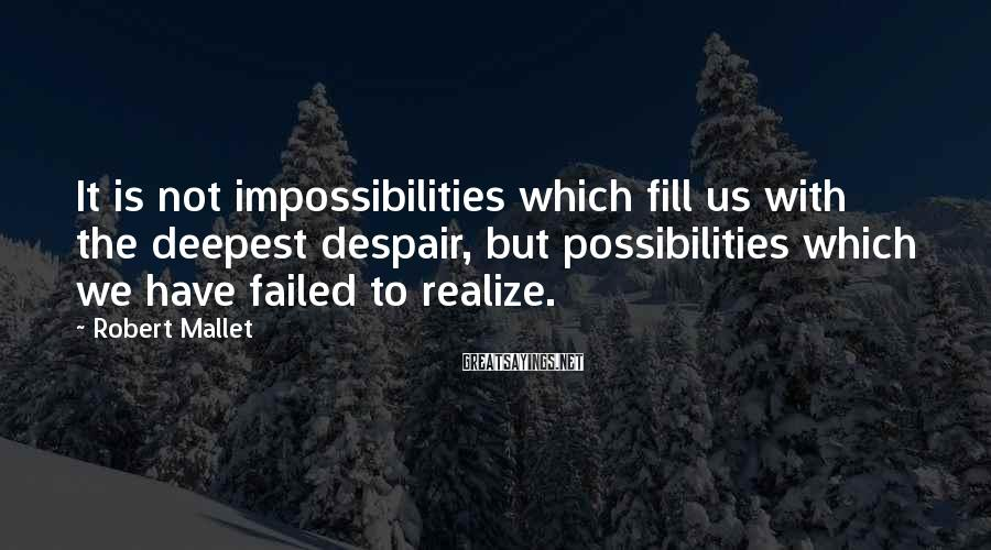 Robert Mallet Sayings: It is not impossibilities which fill us with the deepest despair, but possibilities which we
