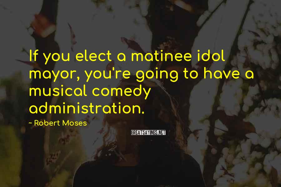 Robert Moses Sayings: If you elect a matinee idol mayor, you're going to have a musical comedy administration.