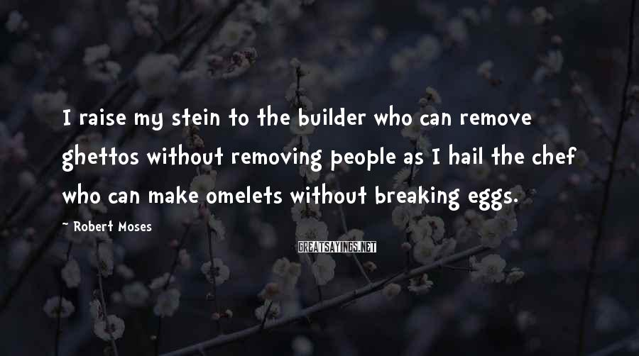 Robert Moses Sayings: I raise my stein to the builder who can remove ghettos without removing people as
